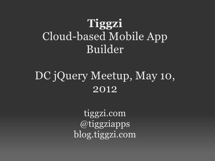 Tiggzi Cloud-based Mobile App         BuilderDC jQuery Meetup, May 10,          2012        tiggzi.com       @tiggziapps  ...
