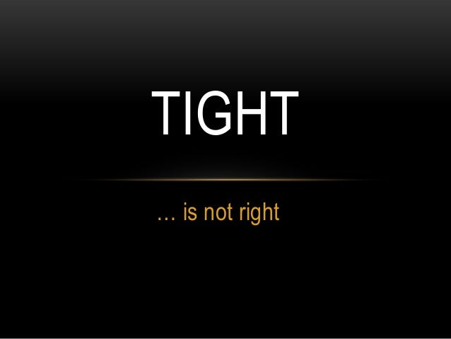 … is not right TIGHT