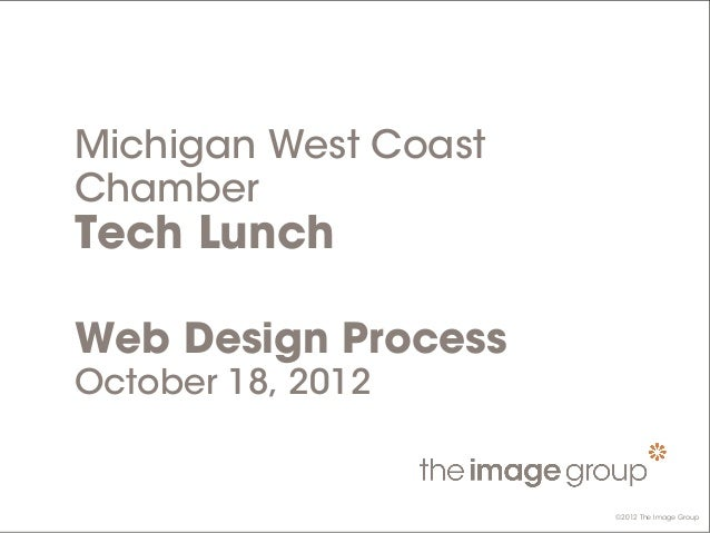 ©2012 The Image Group Michigan West Coast Chamber Tech Lunch Web Design Process October 18, 2012 ©2012 The Image Group