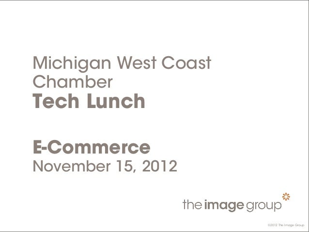 ©2012 The Image Group Michigan West Coast Chamber Tech Lunch E-Commerce November 15, 2012 ©2012 The Image Group