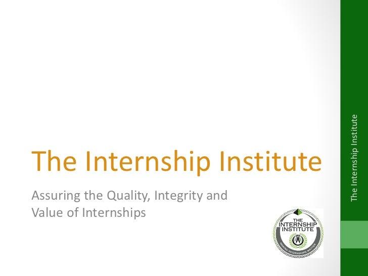 The Internship Institute  Assuring the Quality, Integrity and  Value of Internships The Internship Institute