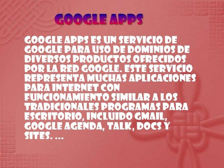 Google apps<br />Google Apps es un servicio de Google para uso de dominios de diversos productos ofrecidos por la red Goog...