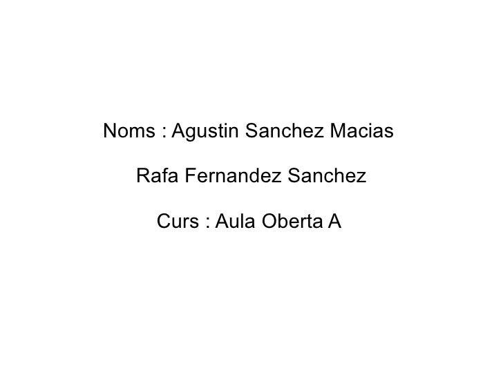 Noms : Agustin Sanchez Macias   Rafa Fernandez Sanchez     Curs : Aula Oberta A
