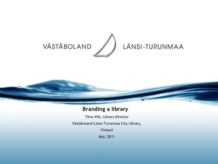 Branding a library  Tiina Viik, Library Director Väståboland/Länsi-Turunmaa City Library, Finland Maj, 2011
