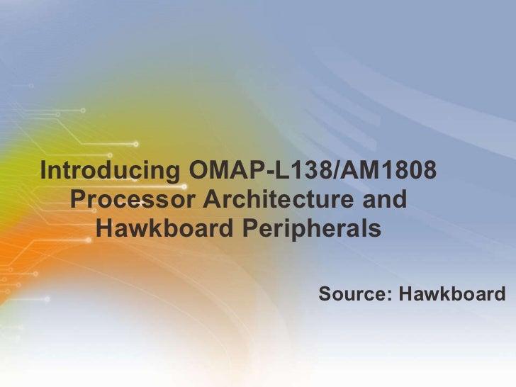 Introducing OMAP-L138/AM1808 Processor Architecture and Hawkboard Peripherals <ul><li>Source: Hawkboard </li></ul>