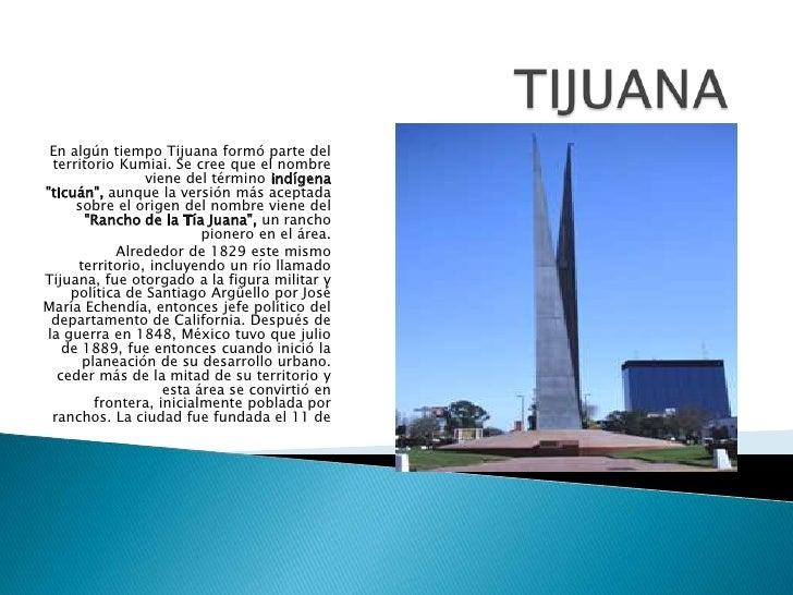 TIJUANA <br />En algún tiempo Tijuana formó parte del territorio Kumiai. Se cree que el nombre viene del término indígena ...