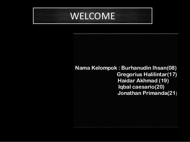 WELCOME  Nama Kelompok : Burhanudin Ihsan(08) Gregorius Halilintar(17) Haidar Akhmad (19) Iqbal caesario(20) Jonathan Prim...