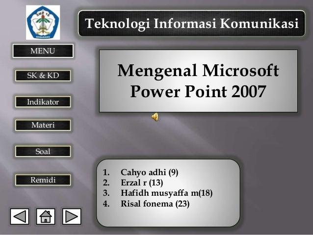 Teknologi Informasi Komunikasi MENU  Mengenal Microsoft Power Point 2007  SK & KD Indikator  Materi Soal  Remidi  1. 2. 3....