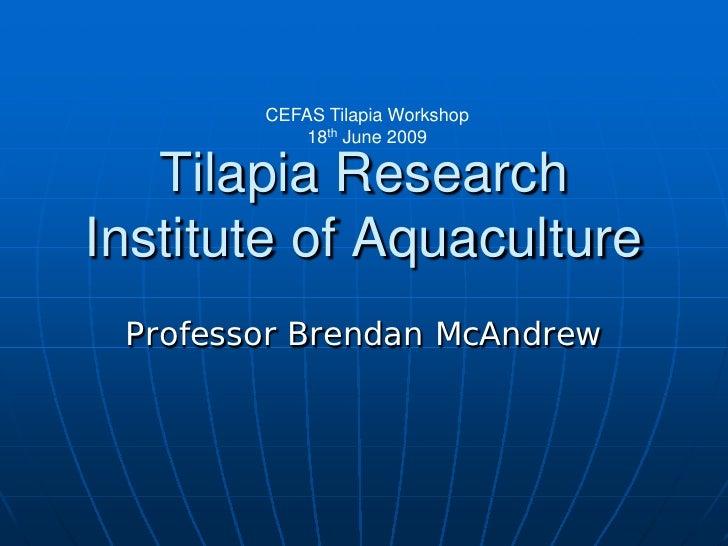 CEFAS Tilapia Workshop             18th June 2009     Tilapia Research Institute of Aquaculture  Professor Brendan McAndrew