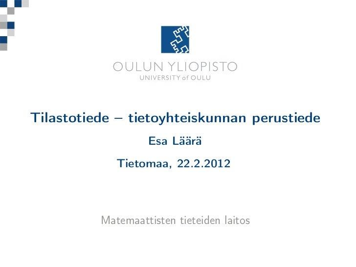 Tilastotiede – tietoyhteiskunnan perustiede                   Esa Läärä             Tietomaa, 22.2.2012          Matemaatt...