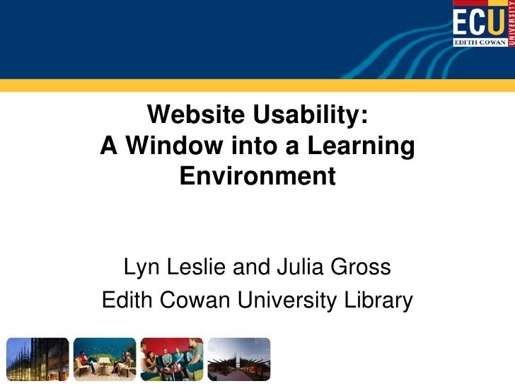 Website Usability: A Window into a Learning      Environment     Lyn Leslie and Julia Gross Edith Cowan University Library