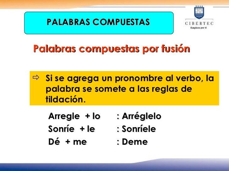 <ul><li>Arregle  + lo : Arréglelo </li></ul><ul><li>Sonríe  + le : Sonríele  </li></ul><ul><li>Dé  + me : Deme </li></ul>P...