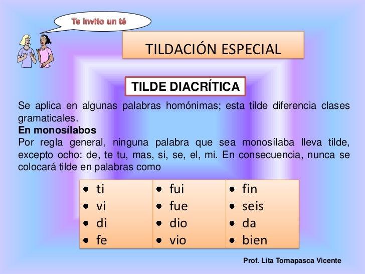 Te invito un té<br />TILDE DIACRÍTICA <br />Se aplica en algunas palabras homónimas; esta tilde diferencia clases gramatic...