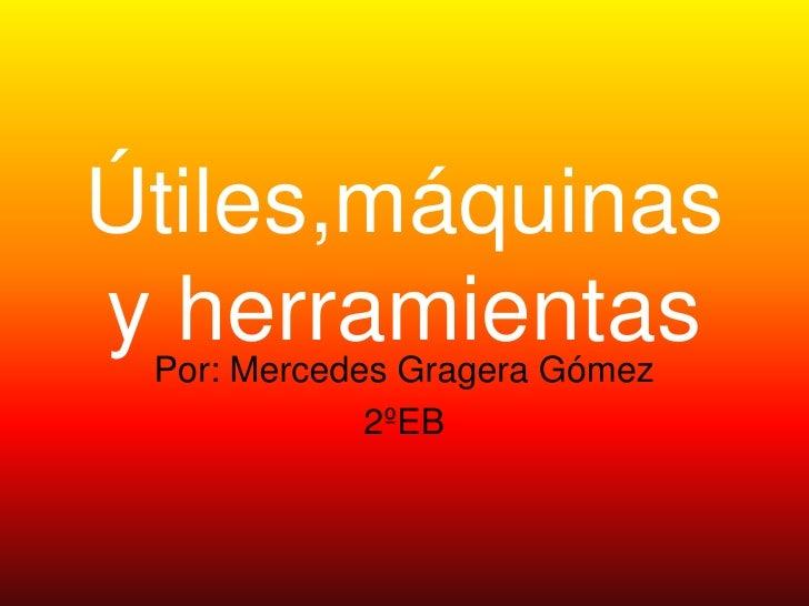 Útiles,máquinas yPor: Mercedes Gragera Gómez   herramientas             2ºEB