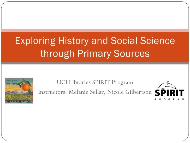 UCI Libraries SPIRIT Program Instructors: Melanie Sellar, Nicole Gilbertson Exploring History and Social Science through P...