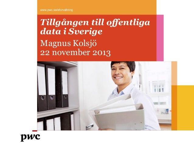 www.pwc.se/eforvaltning  Tillgången till offentliga data i Sverige Magnus Kolsjö 22 november 2013