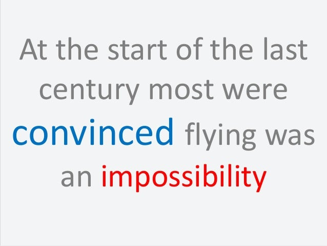 At the start of the last  century most wereconvinced flying was   an impossibility