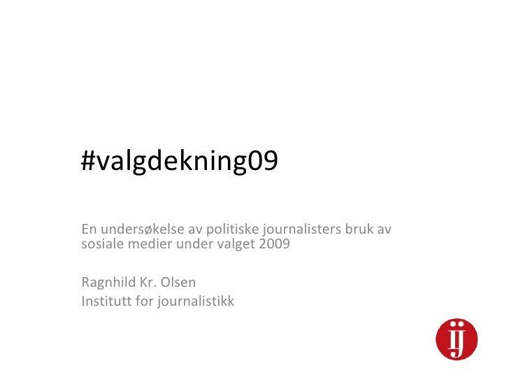 #valgdekning09 En undersøkelse av politiske journalisters bruk av sosiale medier under valget 2009 Ragnhild Kr. Olsen Inst...