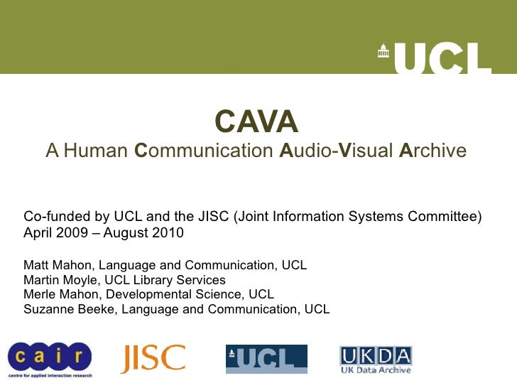 CAVA A Human  C ommunication  A udio- V isual  A rchive Co-funded by UCL and the JISC (Joint Information Systems Committee...