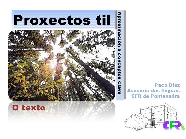 Aproximación a conceptos clave Proxectos til O texto Paco Díaz Asesoría das linguas CFR de Pontevedra