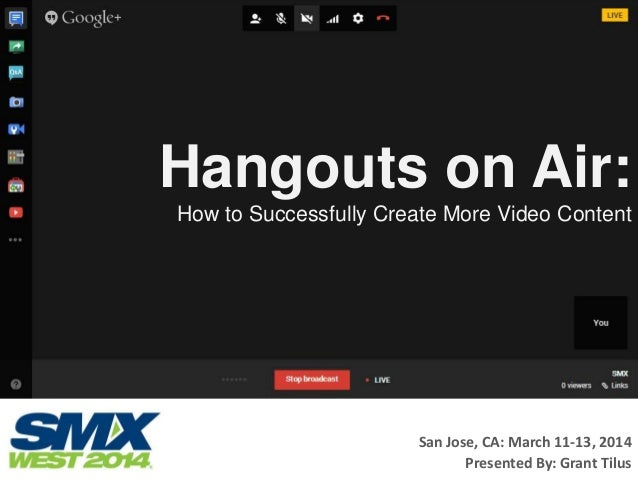 Hangouts on Air: How to Successfully Create More Video Content San Jose, CA: March 11-13, 2014 Presented By: Grant Tilus