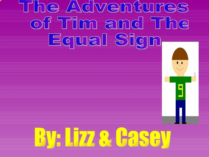 The Adventures of Tim and The  Equal Sign By: Lizz & Casey