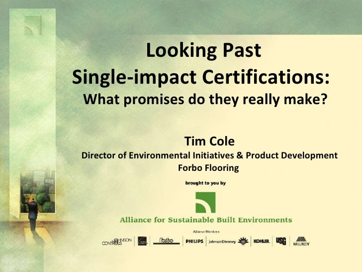 Looking Past Single-impact Certifications:  What promises do they really make? Tim Cole Director of Environmental Initiati...