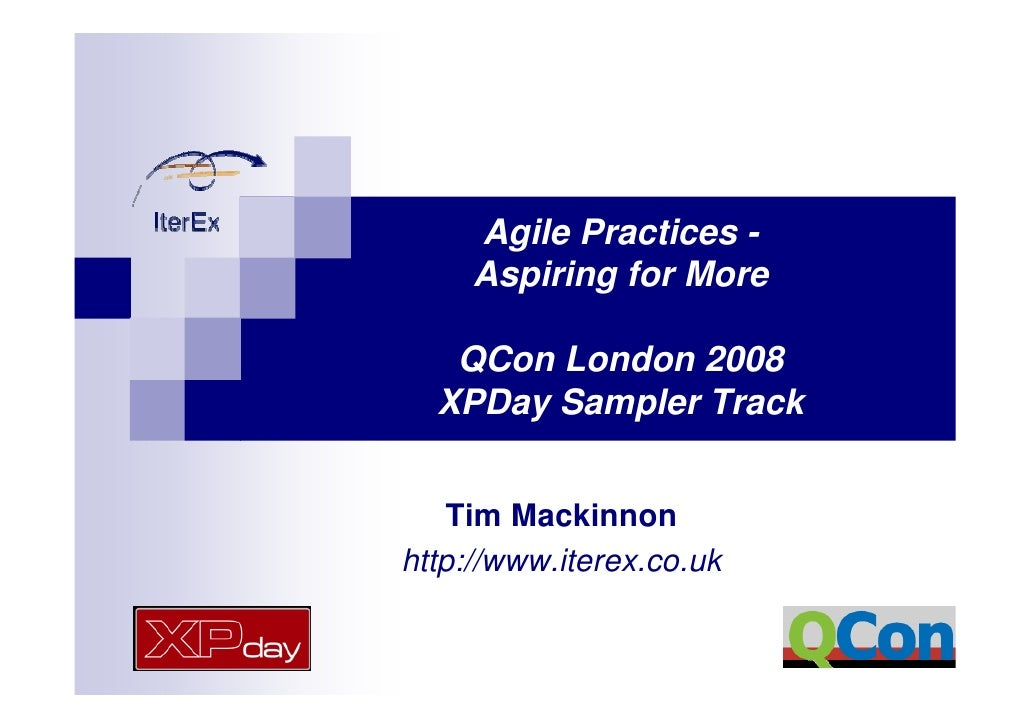 Agile Practices -      Aspiring for More     QCon London 2008   XPDay Sampler Track       Tim Mackinnon http://www.iterex....