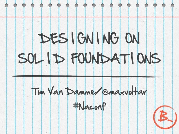DES I GN I NG ONSOL I D FOUNDAT I ONS Tim Van Damme/@maxvoltar         #Naconf                            B-