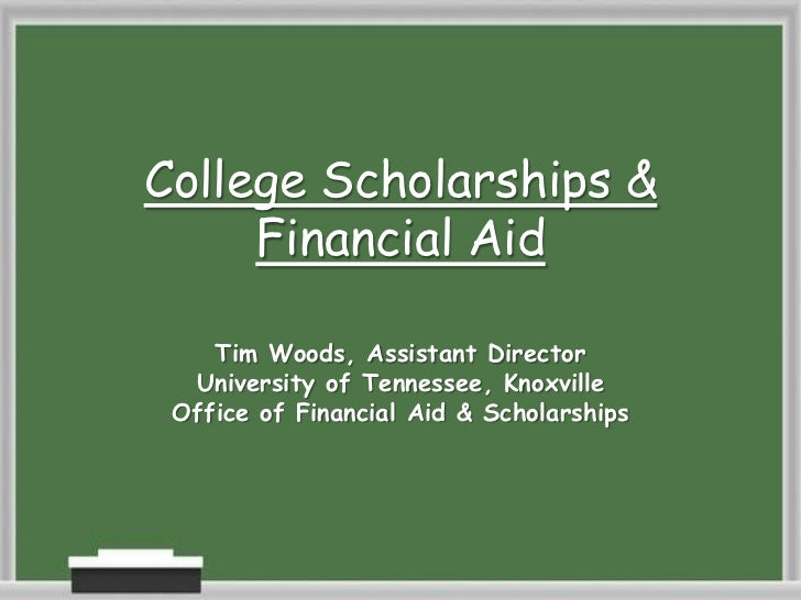 College Scholarships &     Financial Aid    Tim Woods, Assistant Director  University of Tennessee, Knoxville Office of Fi...