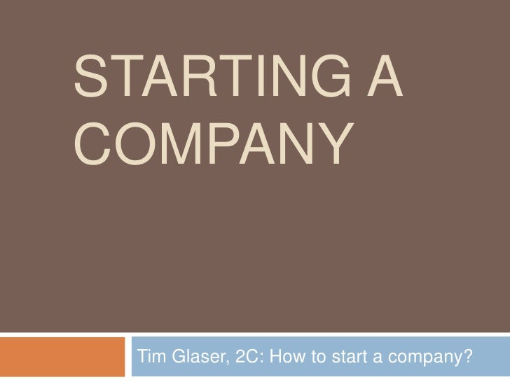 Starting a Company<br />Tim Glaser, 2C: How to start a company?<br />