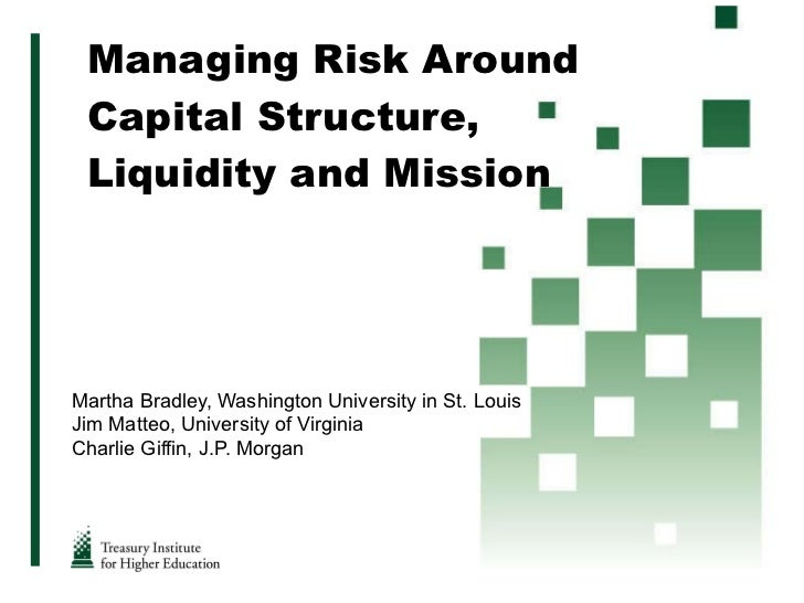 Managing Risk Around Capital Structure, Liquidity and Mission Martha Bradley, Washington University in St. Louis Jim Matte...
