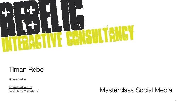 Timan Rebel@timanrebeltiman@rebelic.nlblog: http://rebelic.nl   Masterclass Social Media                                  ...
