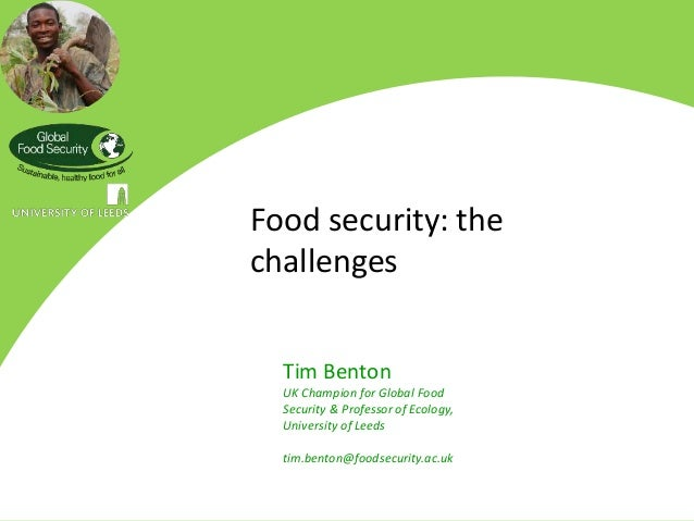Food security: thechallenges  Tim Benton  UK Champion for Global Food  Security & Professor of Ecology,  University of Lee...