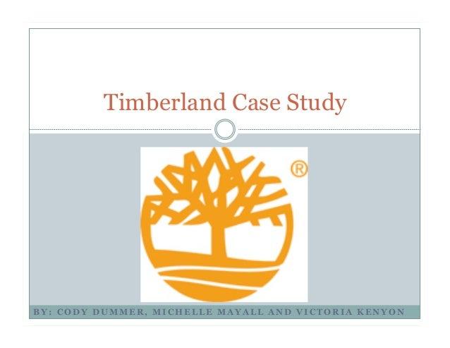B Y : C O D Y D U M M E R , M I C H E L L E M A Y A L L A N D V I C T O R I A K E N Y O N Timberland Case Study