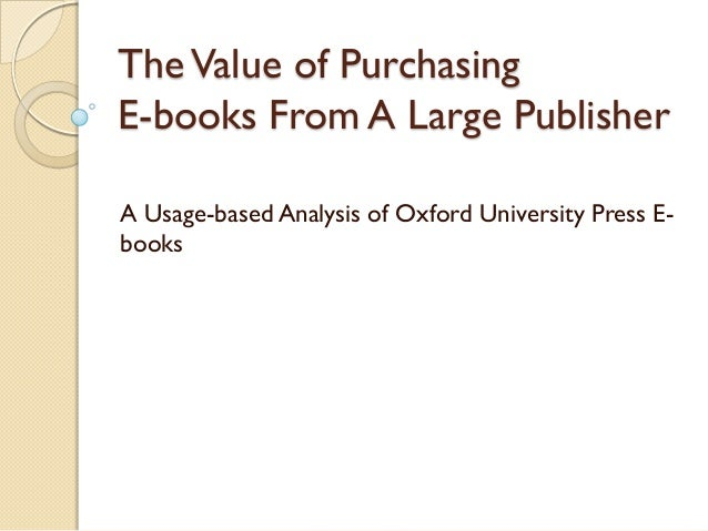 The Value of PurchasingE-books From A Large PublisherA Usage-based Analysis of Oxford University Press E-books
