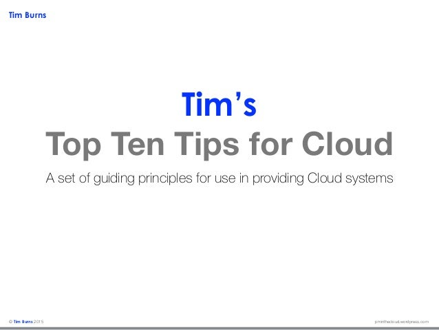 Tim Burns pminthecloud.wordpress.com© Tim Burns 2015 Tim's Top Ten Tips for Cloud A set of guiding principles for use in p...