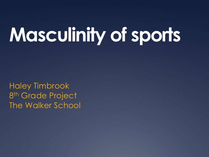 Masculinity of sports<br />Haley Timbrook<br />8th Grade Project<br />The Walker School<br />
