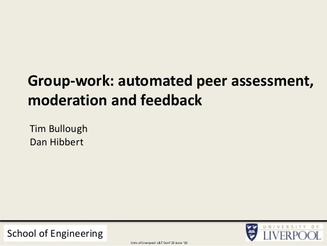 Group-work: automated peer assessment, moderation and feedback Tim Bullough Dan Hibbert School of Engineering Univ of Live...