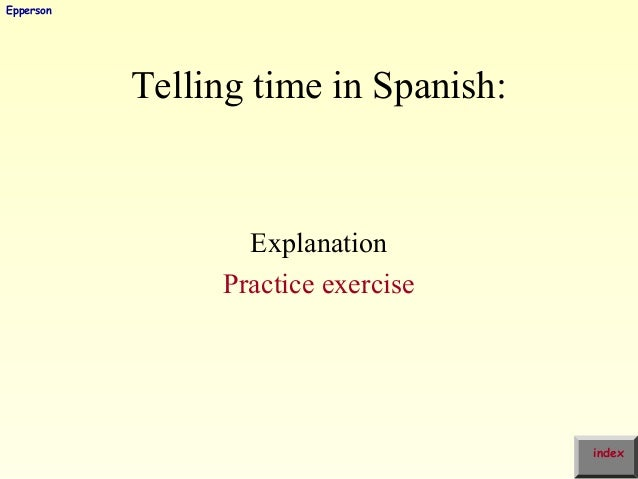 Telling time in Spanish: Explanation Practice exercise index Epperson