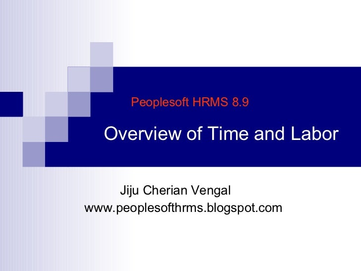 Peoplesoft HRMS 8.9   Overview of Time and Labor Jiju Cherian Vengal www.peoplesofthrms.blogspot.com