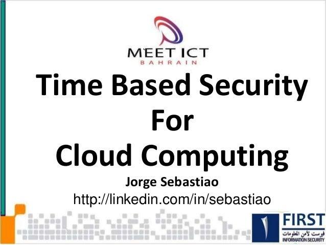Time Based SecurityForCloud ComputingJorge Sebastiaohttp://linkedin.com/in/sebastiao1`Day Tuesday 11-12-12Session 4: Cyber...