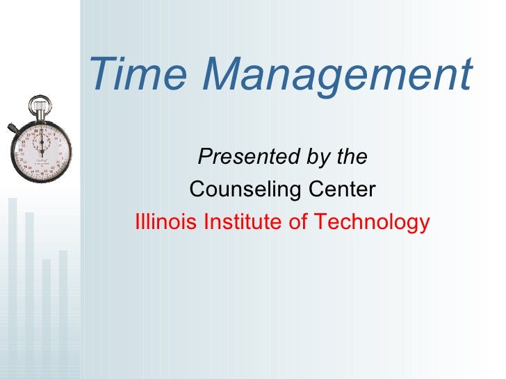 Time Management   Presented by the Counseling Center Illinois Institute of Technology