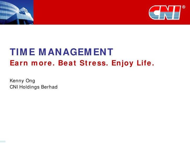 TIME MANAGEMENT Earn more. Beat Stress. Enjoy Life. Kenny Ong CNI Holdings Berhad