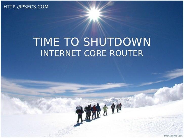 HTTP://IPSECS.COM           TIME TO SHUTDOWN              INTERNET CORE ROUTER