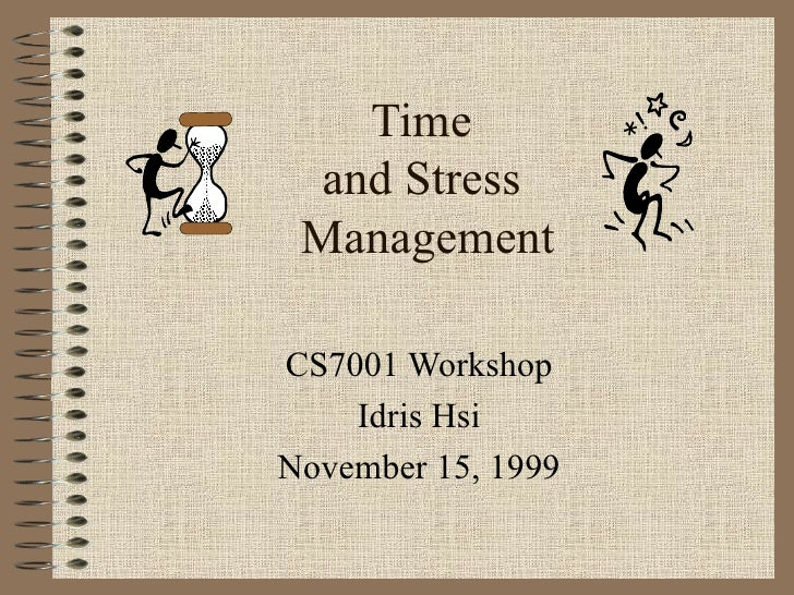 Time  and Stress  Management CS7001 Workshop Idris Hsi November 15, 1999