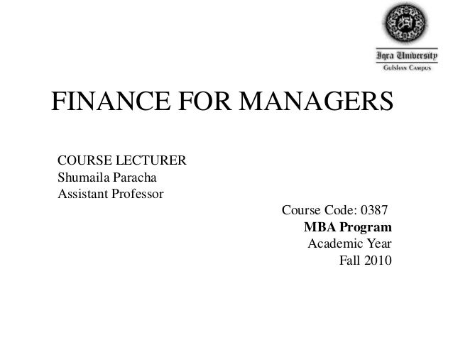 FINANCE FOR MANAGERS COURSE LECTURER Shumaila Paracha Assistant Professor Course Code: 0387 MBA Program Academic Year Fall...