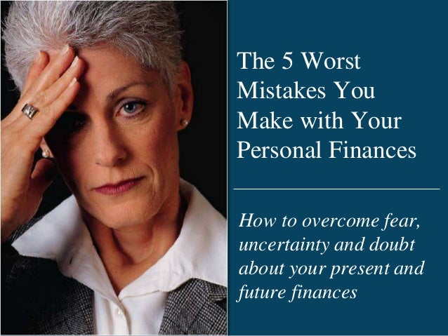 The 5 Worst Mistakes You Make with Your Personal Finances How to overcome fear, uncertainty and doubt about your present a...