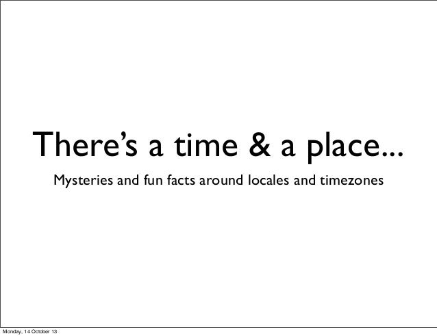 There's a time & a place... Mysteries and fun facts around locales and timezones  Monday, 14 October 13