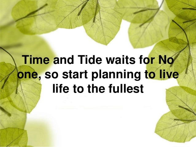 Time and Tide waits for No one, so start planning to live life to the fullest